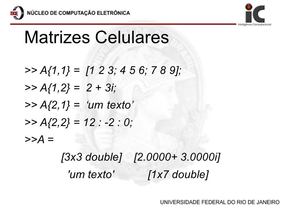 Matrizes Celulares >> A{1,1} = [1 2 3; 4 5 6; 7 8 9];